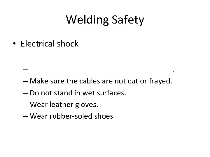 Welding Safety • Electrical shock – __________________. – Make sure the cables are not
