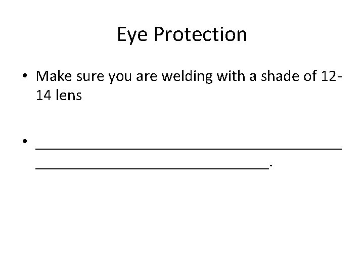Eye Protection • Make sure you are welding with a shade of 1214 lens