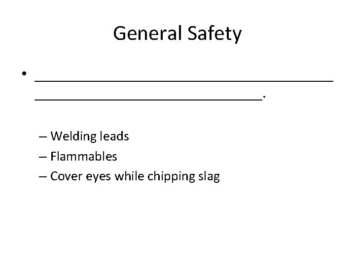 General Safety • ___________________. – Welding leads – Flammables – Cover eyes while chipping