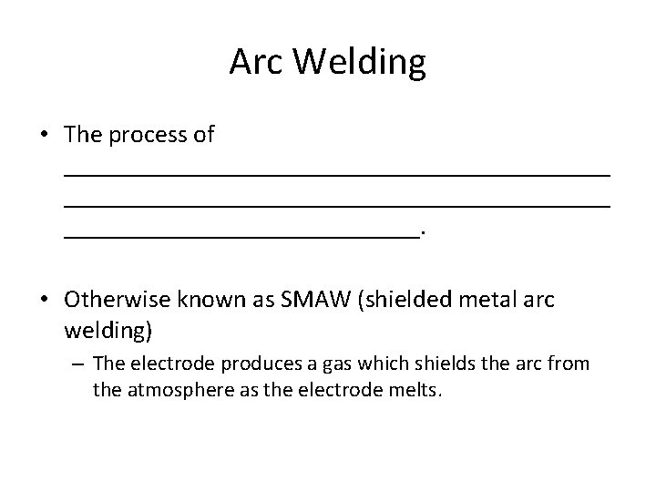 Arc Welding • The process of ___________________________________________. • Otherwise known as SMAW (shielded metal