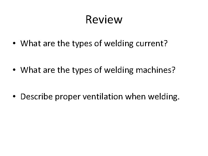 Review • What are the types of welding current? • What are the types