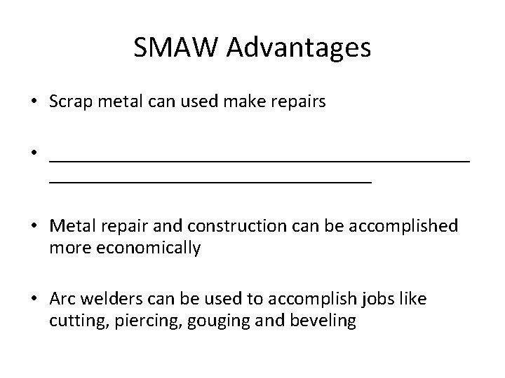 SMAW Advantages • Scrap metal can used make repairs • ______________________ • Metal repair