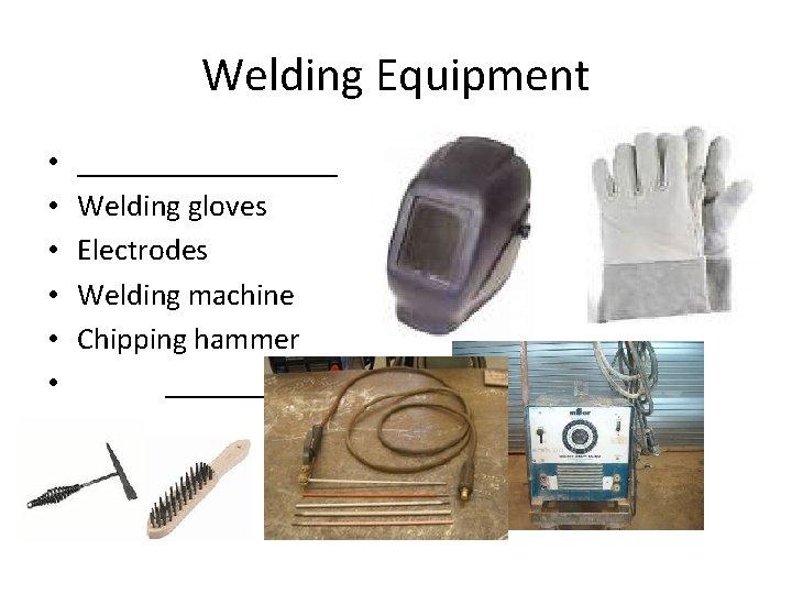 Welding Equipment • • • _________ Welding gloves Electrodes Welding machine Chipping hammer _________