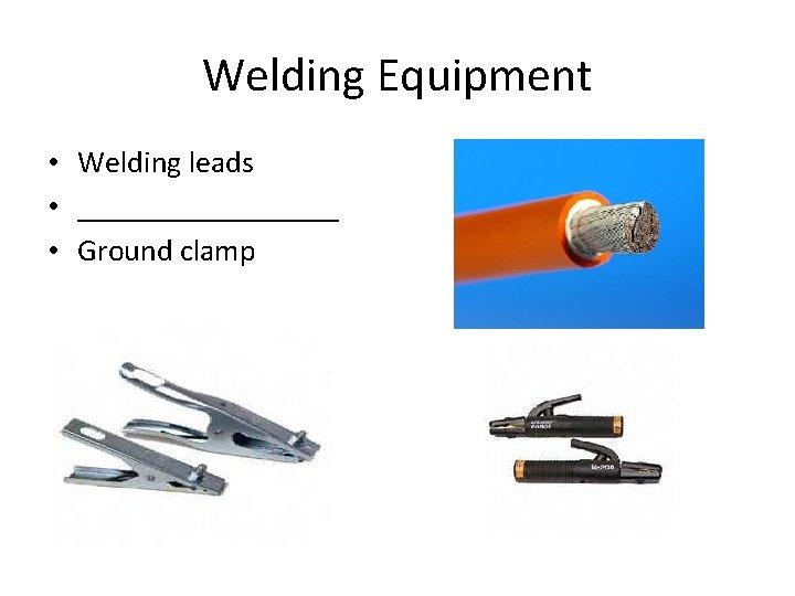 Welding Equipment • Welding leads • _________ • Ground clamp