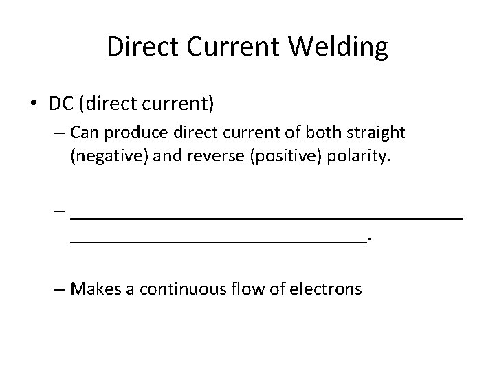 Direct Current Welding • DC (direct current) – Can produce direct current of both