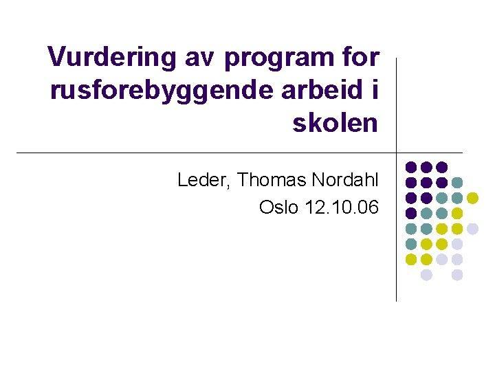Vurdering av program for rusforebyggende arbeid i skolen Leder, Thomas Nordahl Oslo 12. 10.