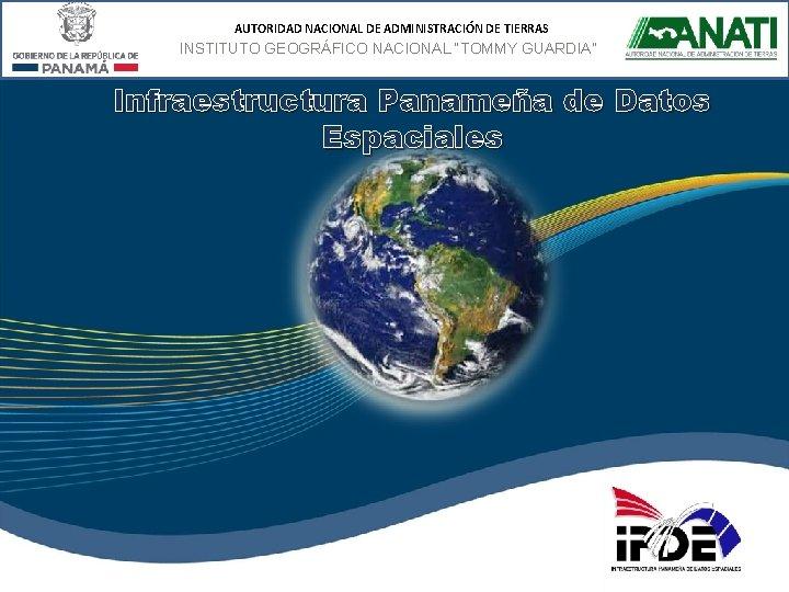 """AUTORIDAD NACIONAL DE ADMINISTRACIÓN DE TIERRAS INSTITUTO GEOGRÁFICO NACIONAL """"TOMMY GUARDIA"""" Infraestructura Panameña de"""