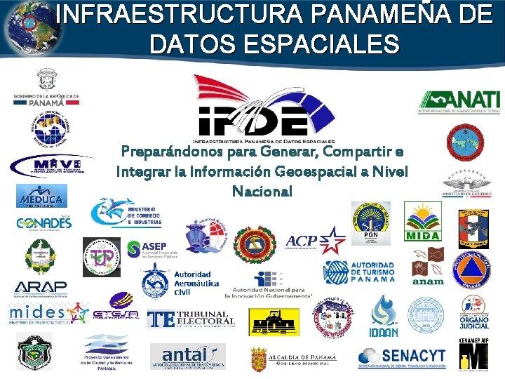 INFRAESTRUCTURA PANAMEÑA DE DATOS ESPACIALES Preparándonos para Generar, Compartir e Integrar la Información Geoespacial