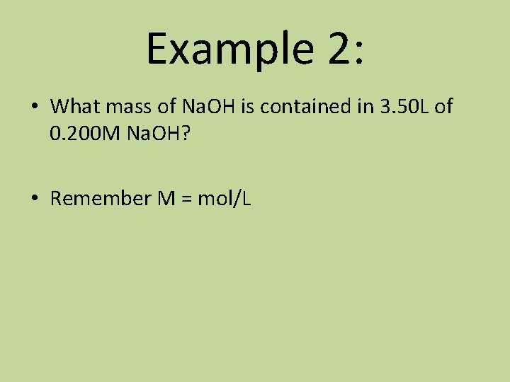 Example 2: • What mass of Na. OH is contained in 3. 50 L