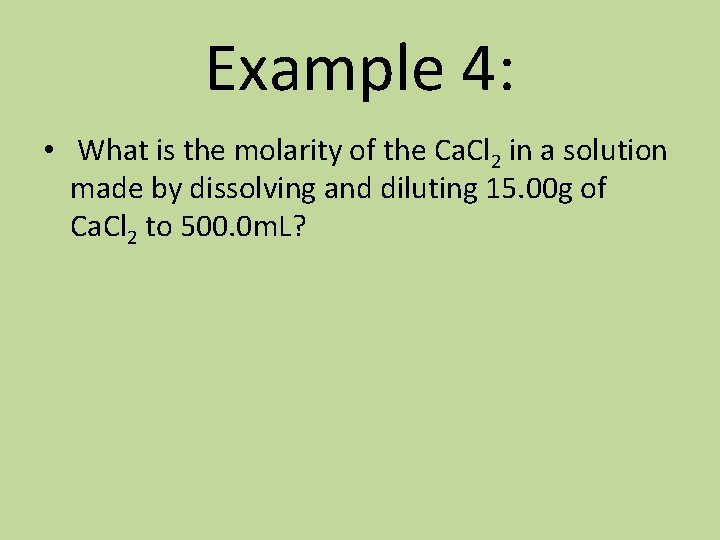 Example 4: • What is the molarity of the Ca. Cl 2 in a