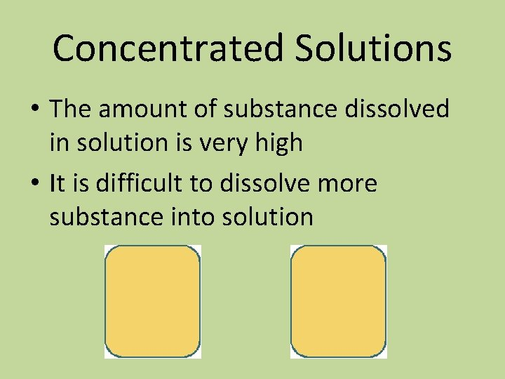 Concentrated Solutions • The amount of substance dissolved in solution is very high •