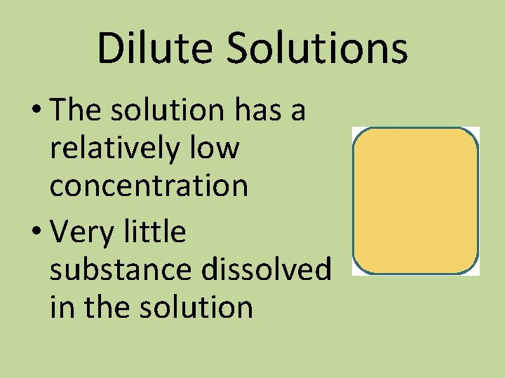 Dilute Solutions • The solution has a relatively low concentration • Very little substance