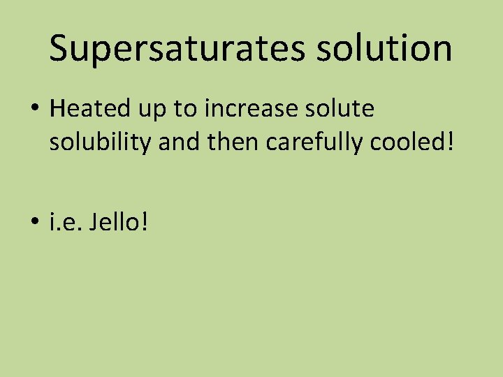 Supersaturates solution • Heated up to increase solute solubility and then carefully cooled! •