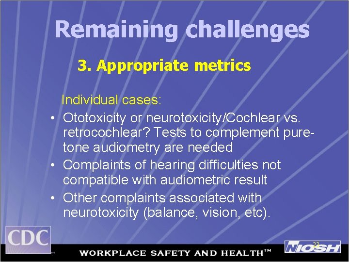 Remaining challenges 3. Appropriate metrics Individual cases: • Ototoxicity or neurotoxicity/Cochlear vs. retrocochlear? Tests