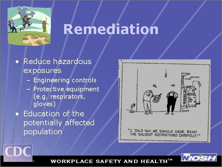 Remediation • Reduce hazardous exposures – Engineering controls – Protective equipment (e. g. respirators,