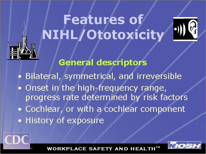 Features of NIHL/Ototoxicity General descriptors • Bilateral, symmetrical, and irreversible • Onset in the