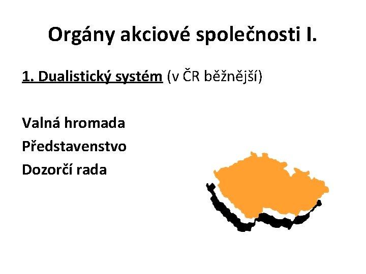 Orgány akciové společnosti I. 1. Dualistický systém (v ČR běžnější) Valná hromada Představenstvo Dozorčí