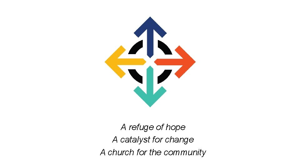 A refuge of hope A catalyst for change A church for the community
