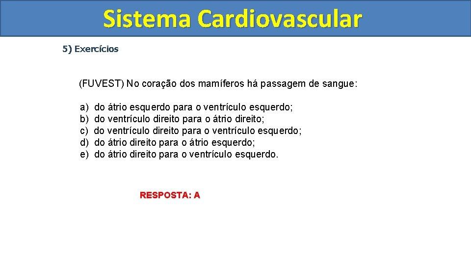 Sistema Cardiovascular Circulatório 5) Exercícios (FUVEST) No coração dos mamíferos há passagem de sangue:
