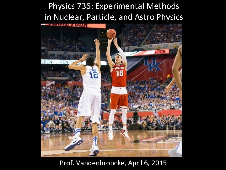 Physics 736: Experimental Methods in Nuclear, Particle, and Astro Physics Prof. Vandenbroucke, April 6,