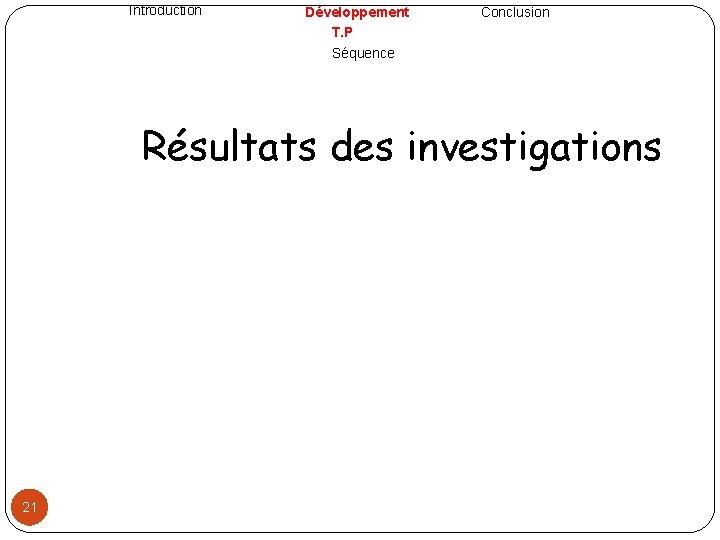 Introduction Développement T. P Séquence Conclusion Résultats des investigations 21