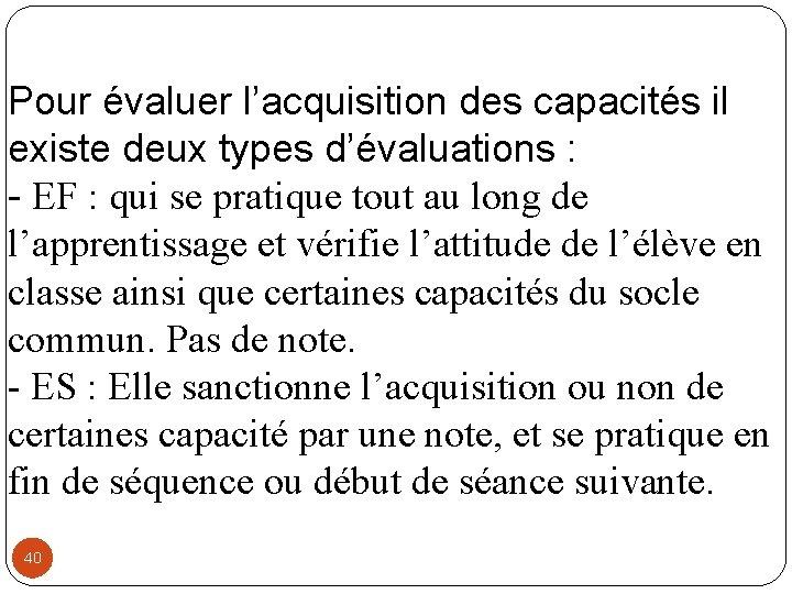 Pour évaluer l'acquisition des capacités il existe deux types d'évaluations : - EF :