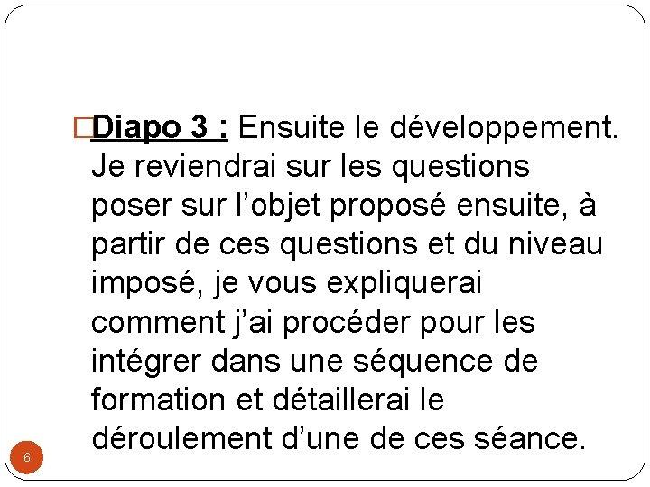 �Diapo 3 : Ensuite le développement. 6 Je reviendrai sur les questions poser sur