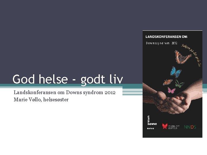 God helse - godt liv Landskonferansen om Downs syndrom 2012 Marie Vøllo, helsesøster