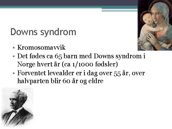Downs syndrom • Kromosomavvik • Det fødes ca 65 barn med Downs syndrom i