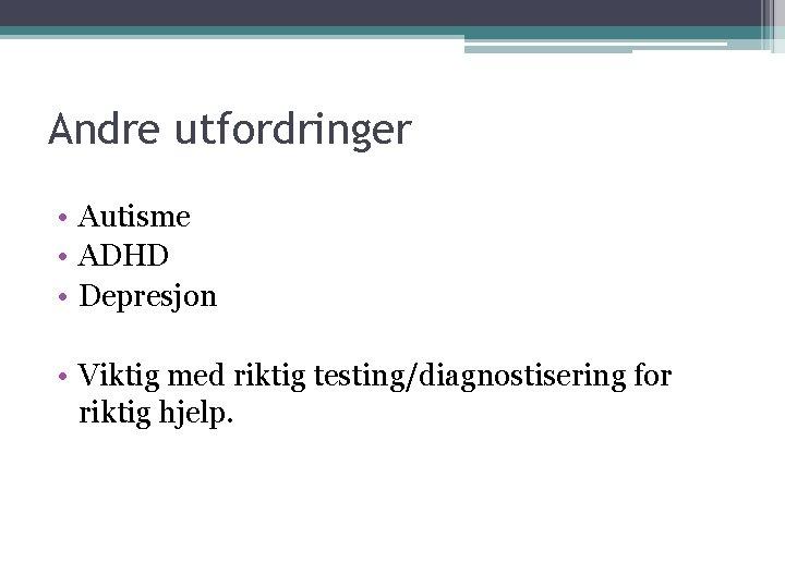 Andre utfordringer • Autisme • ADHD • Depresjon • Viktig med riktig testing/diagnostisering for