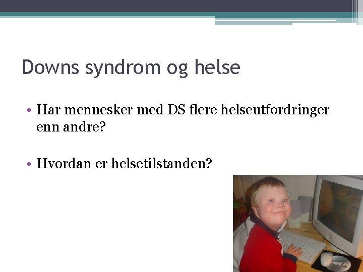 Downs syndrom og helse • Har mennesker med DS flere helseutfordringer enn andre? •