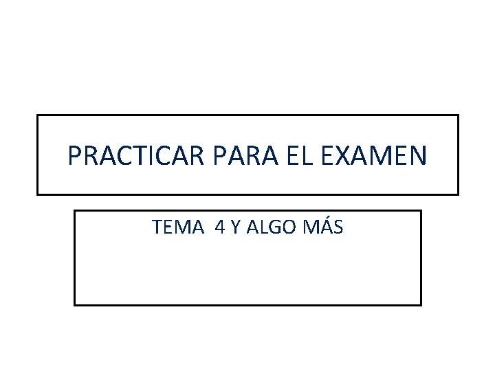 PRACTICAR PARA EL EXAMEN TEMA 4 Y ALGO MÁS