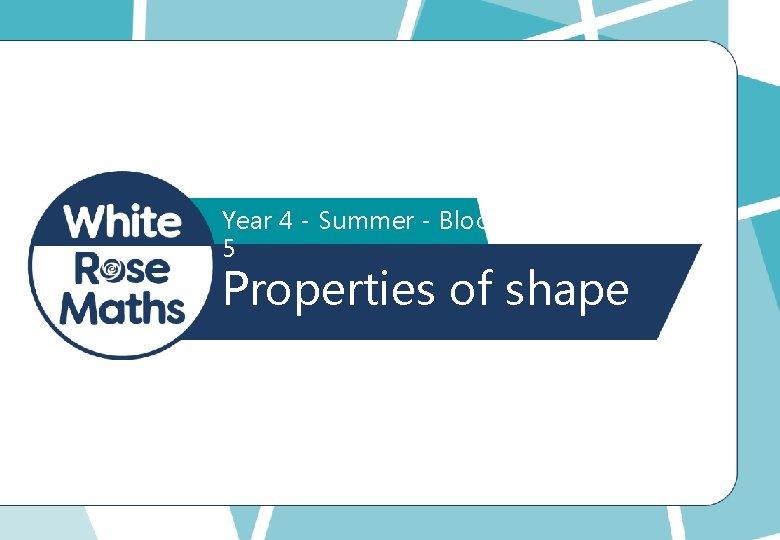Year 4 - Summer - Block 5 Properties of shape