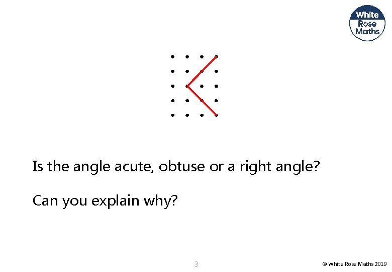 Is the angle acute, obtuse or a right angle? Can you explain why? 3