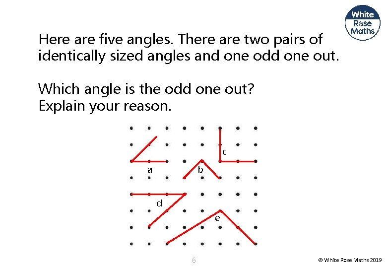 Here are five angles. There are two pairs of identically sized angles and one