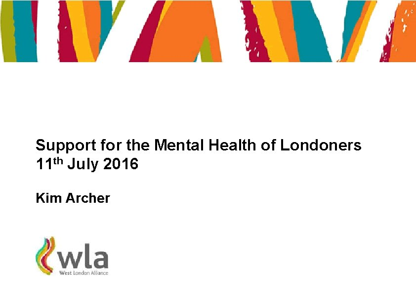 Support for the Mental Health of Londoners 11 th July 2016 Kim Archer