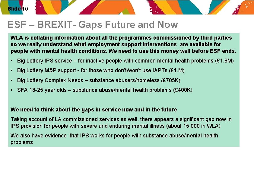 Slide 10 ESF – BREXIT- Gaps Future and Now WLA is collating information about