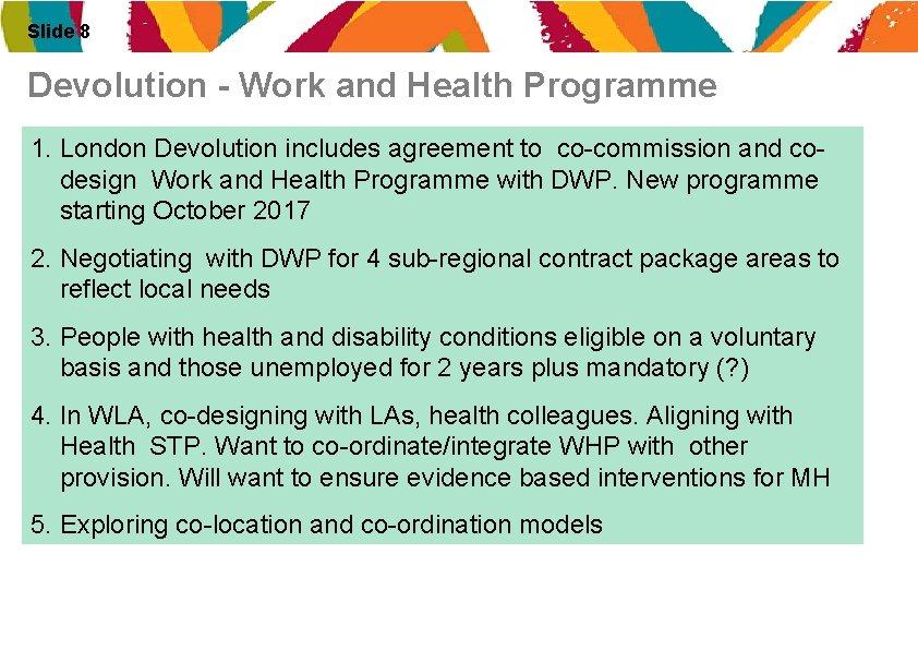 Slide 8 Devolution - Work and Health Programme 1. London Devolution includes agreement to