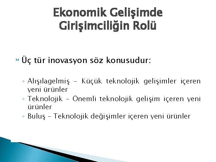 Ekonomik Gelişimde Girişimciliğin Rolü Üç tür inovasyon söz konusudur: ◦ Alışılagelmiş – Küçük teknolojik