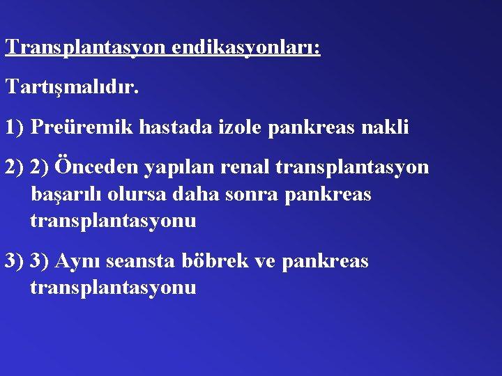 Transplantasyon endikasyonları: Tartışmalıdır. 1) Preüremik hastada izole pankreas nakli 2) 2) Önceden yapılan renal