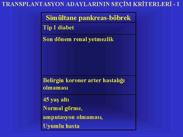 TRANSPLANTASYON ADAYLARININ SEÇİM KRİTERLERİ - I Simültane pankreas-böbrek Tip I diabet Son dönem renal