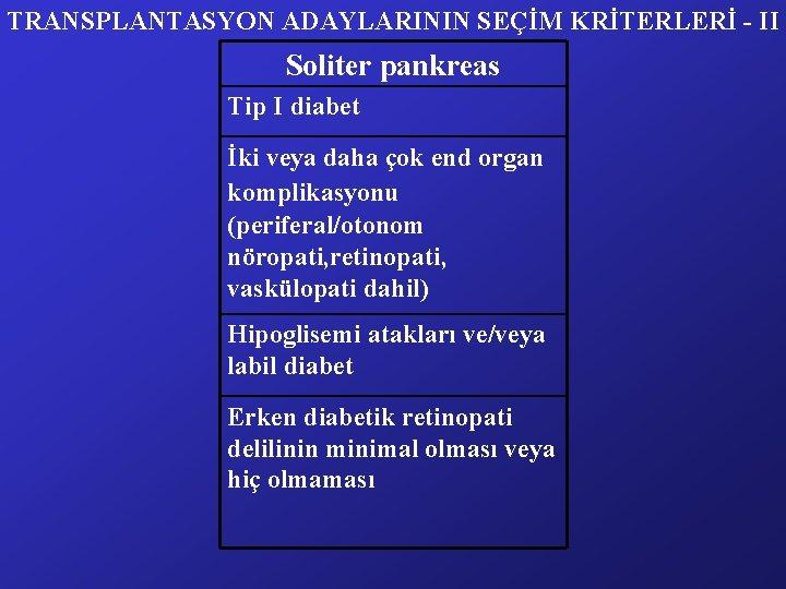 TRANSPLANTASYON ADAYLARININ SEÇİM KRİTERLERİ - II Soliter pankreas Tip I diabet İki veya daha