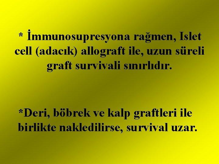 * İmmunosupresyona rağmen, Islet cell (adacık) allograft ile, uzun süreli graft survivali sınırlıdır. *Deri,
