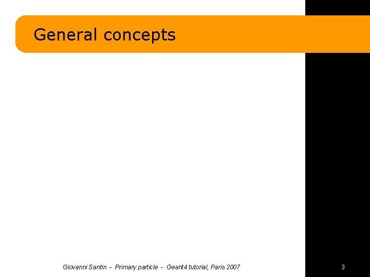 General concepts Giovanni Santin - Primary particle - Geant 4 tutorial, Paris 2007 3