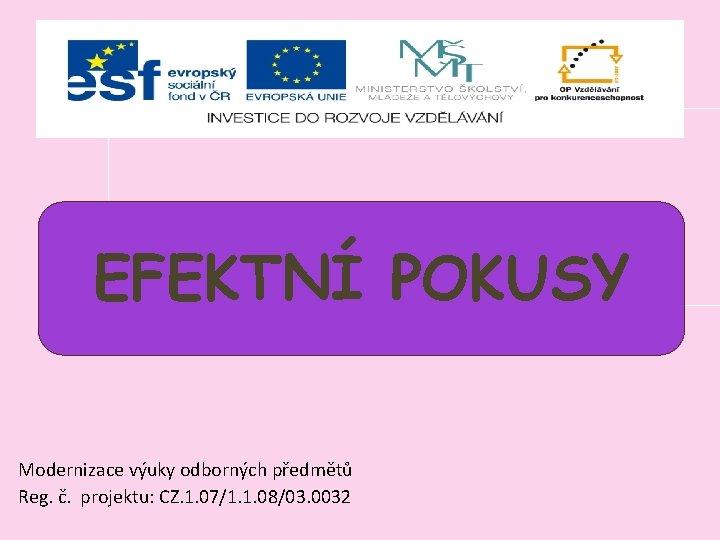 ; EFEKTNÍ POKUSY Modernizace výuky odborných předmětů Reg. č. projektu: CZ. 1. 07/1. 1.
