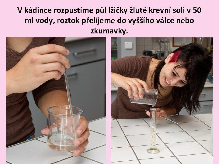 V kádince rozpustíme půl lžičky žluté krevní soli v 50 ml vody, roztok přelijeme