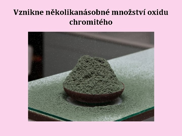 Vznikne několikanásobné množství oxidu chromitého