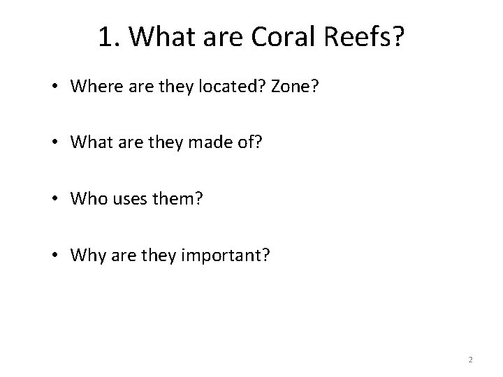 1. What are Coral Reefs? • Where are they located? Zone? • What are