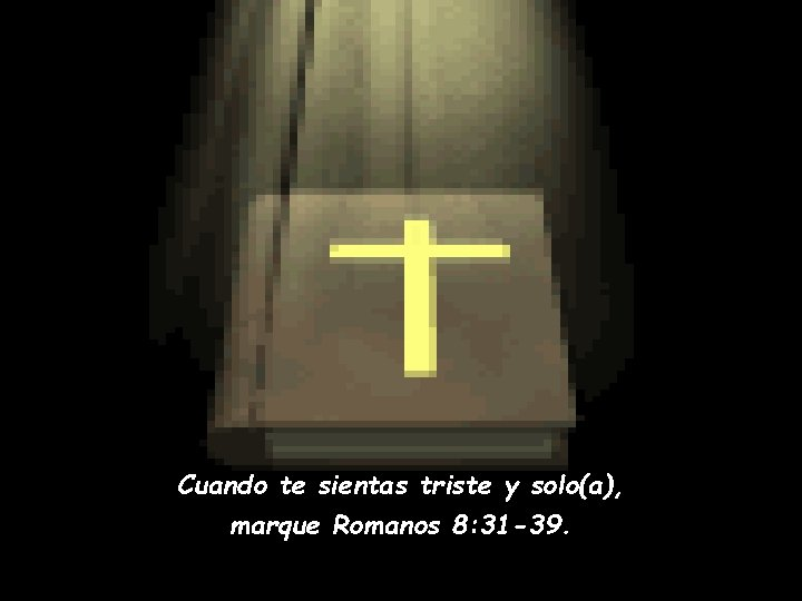 Cuando te sientas triste y solo(a), marque Romanos 8: 31 -39.