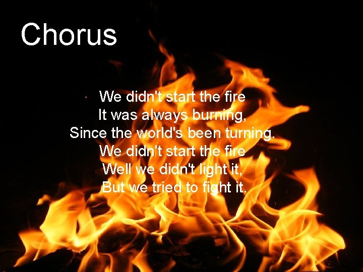 Chorus We didn't start the fire It was always burning, Since the world's been